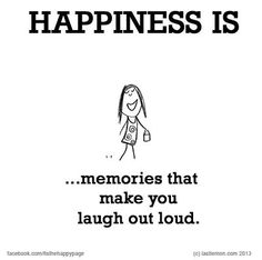 Happiness is...memories that make you laugh out loud!