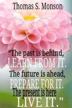 The past is behind, learn from it. The future is ahead, prepare for it. The present is here, live it.