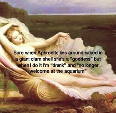 """Sure when Aphrodite lies around naked in a giant clam shell she's a """"goddess"""" but when I do it I'm """"drunk""""and """"no longer welcome at the aquarium"""" hahaha"""