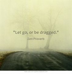 Let go, or be dragged.  quotes.  wisdom.  advice. life lessons.