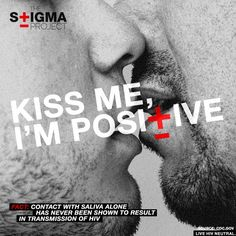 """""""Kiss Me, I'm Positive""""    FACT: Contact with saliva alone has never been shown to result in transmission of HIV."""