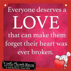 ❤❤❤ Everyone deserves a Love that can make them forget their heart was ever broken. Amen...Little Church Mouse 6 April 2016