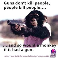 Guns don't kill people but they sure do make it a whole lot easier.