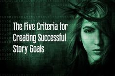 The Five Criteria for Creating Successful Story Goals - Writers Write