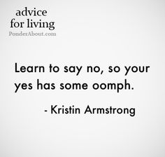 """""""Learn to say no, so your yes has some oomph."""" - Kristin Armstrong"""