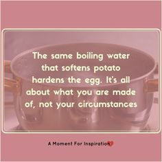 The same boiling water that softens potatoes hardens eggs. It's all about what you are made of, not your circumstances