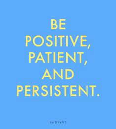 Be positive, patient, and persistent. Calm, Positivity, My Love