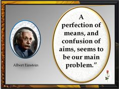 """A perfection of means, and confusion of aims, seems to be our main problem."""""""