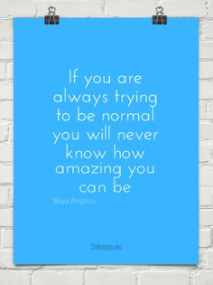 One to think about this morning. :: If you are always trying to be normal you will never know how amazing you can be - Maya Angelou