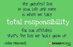 The greatest day in your life and mine is when we take total responsibility for our attitudes. That's the day we truly grow up.  via @SparkPeople