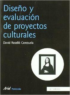 Diseño y evaluación de proyectos culturales / David Roselló Cerezuela ; [prólogo de Ferrán Mascarell]. Ariel, 2007