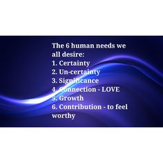 The 6 human needs we all desire: 1. Certainty 2. Un-certainty 3. Significance 4. Connection - LOVE  5. Growth 6. Contribution - to feel worthy #certainty #uncertainty #significance #love #growth #contribution