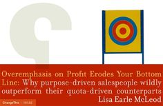 """Overemphasis on Profit Erodes Your Bottom Line: Why Purpose-Driven Salespeople Wildly Outperform Their Quota-Driven Counterparts  by Lisa Earle McLeod  """"Most people believe that money is the primary motivator for top salespeople and that doing good by the world runs a distant second. That belief is wrong."""""""