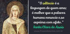 O silêncio é a linguagem de quem ama; é melhor que a palavra humana renuncie e se exprima com afeto Santa Clara de Assis