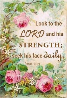 Psalm 105:4 Look to the Lord and His strength; seek His face daily. Jesus thank You for having died in our place!