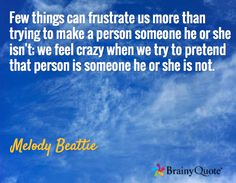 Few things can frustrate us more than trying to make a person someone he or she isn't; we feel crazy when we try to pretend that person is someone he or she is not. / Melody Beattie