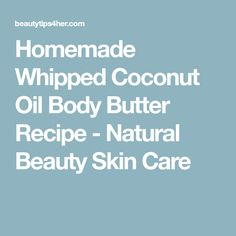 Homemade Whipped Coconut Oil Body Butter Recipe - Natural Beauty Skin Care