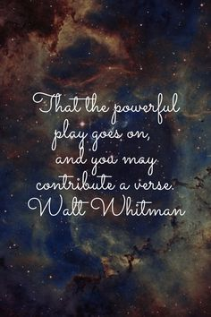 That the powerful play goes on,  and you may contribute a verse. Walt Whitman