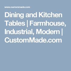 Dining and Kitchen Tables | Farmhouse, Industrial, Modern | CustomMade.com
