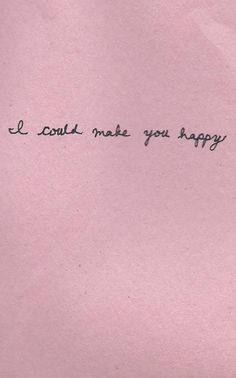 \\ I could make you happy.