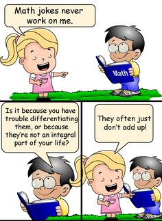Girl: Math jokes never work on me. Boy: Is it because you have trouble differentiating them, or because they're not an integral part of your life? Girl: They often just don't add up! --- Follow My Math Jokes Board for more Math Humor: http://www.pinterest.com/mathfilefolder/math-jokes-humor/ #MathHumor #MathJokes