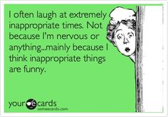 I often laugh at extremely inappropriate times. Not because I'm nervous or anything... mainly because I think inappropriate things are funny.  Aha. So going to hell.