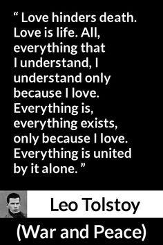 Leo Tolstoy quote about love from War and Peace - Love hinders death. Love is life. All, everything that I understand, I understand only because I love. Everything is, everything exists, only because I love. Everything is united by it alone. Tolstoy Quotes, Leo Tolstoy, War And Peace Quotes, Literature Quotes, Death Quotes, Love Actually, Writing Advice, Some Quotes, Quote Posters