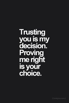 ty for proving me right...its not easy to trust after youve been lied to so many times....but once ur partner in life is willing to show u honesty ALL the time, it grows a beautiful future
