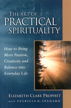The Art of Practical Spirituality: How to Bring More Passion, Creativity and Balance into Everyday Life (Pocket Guide to Practical Spirituality) (Pocket Guides to Practical Spirituality) by Elizabeth Clare Prophet, http://www.amazon.com/gp/product/0922729557/ref=cm_sw_r_pi_alp_nfiUpb1KPCRE5