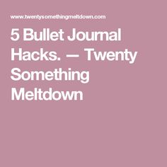 5 Bullet Journal Hacks. — Twenty Something Meltdown