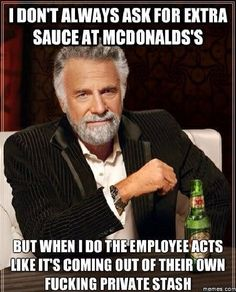 "Every single time. ""Do you get paid in ketchup?"""