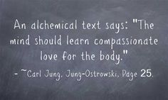 An alchemical text says: The mind should learn compassionate love for the body.