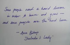 Some people need a hard lesson in order to learn and grow -- and some people are the hard lesson. -Anne Bishop