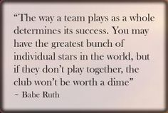 The way a team plays as a whole determines its success. You may have the greatest bunch of individual stars in the world, but if they don't play together, the club won't be worth a time. ~ Babe Ruth