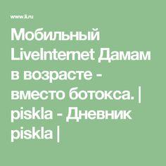 Мобильный LiveInternet Дамам в возрасте - вместо ботокса.   piskla - Дневник piskla  