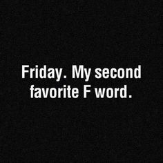 Friday. My second favorite F word. :)