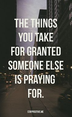 The things you take for granted are the ones someone else is praying for.