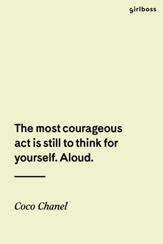 Girlboss Quote: The most courageous act is still to think for yourself. Aloud. - Coco Chanel