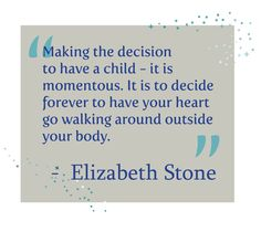 Making the decision to have a child - it is momentous. It is to decide forever to have your heart go walking around outside your body. - Elizabeth Stone