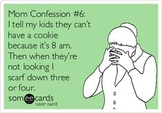Mom confessions! I tell my kids they can't have a cookie because it's 8 a.m. Then, when they're not looking, I scarf down three or four.