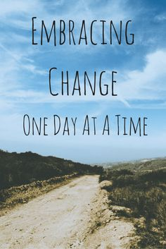 I am not a fan of change.  But God taught me to embrace change one day at a time.