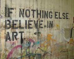 """If nothing else, believe in art."""