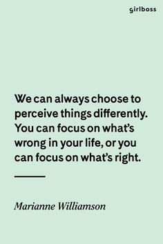 GIRLBOSS QUOTE: We can always choose to perceive things differently. You can focus on what's wrong in your life, or you can focus on what's right. // Perception is everything. Amazing and inspirational quote by Marianna Williamson