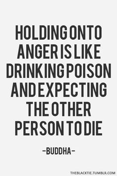 Holding onto anger is like drinking poison and expecting the other person to die. - Buddha...so you're better off giving the other person the poison? ;-)