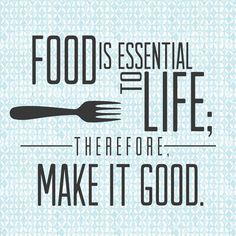 """""""Food is essential to life; therefore make it good."""""""