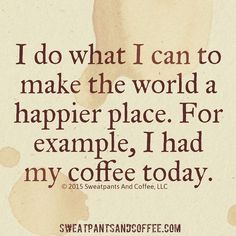 """""""I do what I can to make the world a happier place. For example, I had my coffee today"""" I do what I can to make the world a happier place. For example, I had my coffee today Coffee Wine, Coffee Talk, Coffee Is Life, I Love Coffee, Coffee Break, Best Coffee, Coffee Drinks, Coffee Shop, Coffee Cups"""