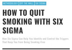 How to Quit Smoking with Six Sigma #Methodology  #OffTheWall  #SixSigma  #dmaic  #quitsmoking  #smoking