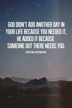 GOD didn't add another day in your life because you needed it, He added it because someone out there needs you.