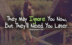 Ignore Quotes | Need You Later I can count a few who'll miss me one day!