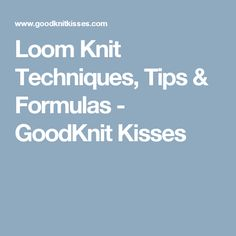 Loom Knit Techniques, Tips & Formulas - GoodKnit Kisses
